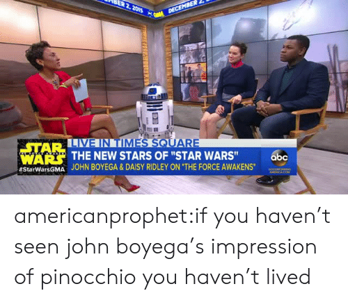 "Daisy Ridley: STAR  IA  THE NEW STARS OF ""STAR WARS""  JOHN BOYEGA & DAISY RIDLEY ON ""THE FORCE AWAKENS.  WARS  abc  americanprophet:if you haven't seen john boyega's impression of pinocchio you haven't lived"