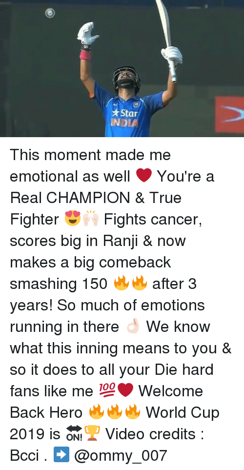 Smashing, World Cup, and Dekh Bhai: Star  IND This moment made me emotional as well ❤ You're a Real CHAMPION & True Fighter 😍🙌🏻 Fights cancer, scores big in Ranji & now makes a big comeback smashing 150 🔥🔥 after 3 years! So much of emotions running in there 👌🏻 We know what this inning means to you & so it does to all your Die hard fans like me 💯❤️ Welcome Back Hero 🔥🔥🔥 World Cup 2019 is 🔛🏆 Video credits : Bcci . ➡️ @ommy_007
