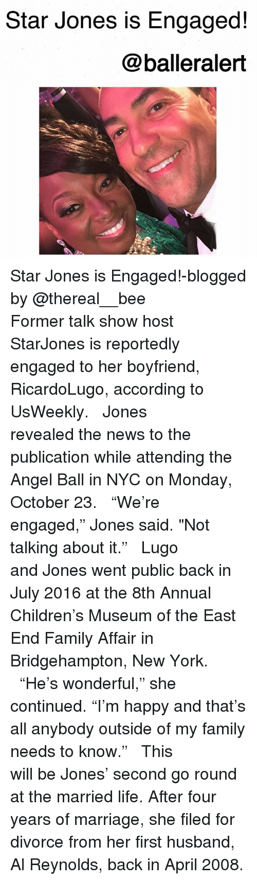 """Married Life: Star Jones is Engaged!  @balleralert Star Jones is Engaged!-blogged by @thereal__bee ⠀⠀⠀⠀⠀⠀⠀⠀⠀ ⠀⠀ Former talk show host StarJones is reportedly engaged to her boyfriend, RicardoLugo, according to UsWeekly. ⠀⠀⠀⠀⠀⠀⠀⠀⠀ ⠀⠀ Jones revealed the news to the publication while attending the Angel Ball in NYC on Monday, October 23. ⠀⠀⠀⠀⠀⠀⠀⠀⠀ ⠀⠀ """"We're engaged,"""" Jones said. """"Not talking about it."""" ⠀⠀⠀⠀⠀⠀⠀⠀⠀ ⠀⠀ Lugo and Jones went public back in July 2016 at the 8th Annual Children's Museum of the East End Family Affair in Bridgehampton, New York. ⠀⠀⠀⠀⠀⠀⠀⠀⠀ ⠀⠀ """"He's wonderful,"""" she continued. """"I'm happy and that's all anybody outside of my family needs to know."""" ⠀⠀⠀⠀⠀⠀⠀⠀⠀ ⠀⠀ This will be Jones' second go round at the married life. After four years of marriage, she filed for divorce from her first husband, Al Reynolds, back in April 2008."""
