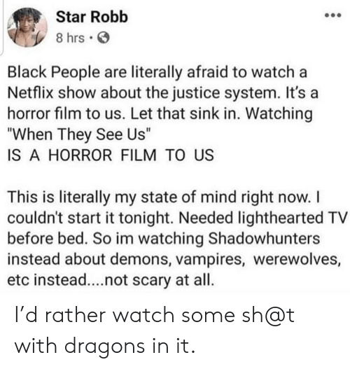 """Vampires: Star Robb  8 hrs  Black People are literally afraid to watch a  Netflix show about the justice system. It's a  horror film to us. Let that sink in. Watching  """"When They See Us""""  IS A HORROR FILM TO US  This is literally my state of mind right now. I  couldn't start it tonight. Needed lighthearted TV  before bed. So im watching Shadowhunters  instead about demons, vampires, werewolves,  etc instead....not scary at all. I'd rather watch some sh@t with dragons in it."""