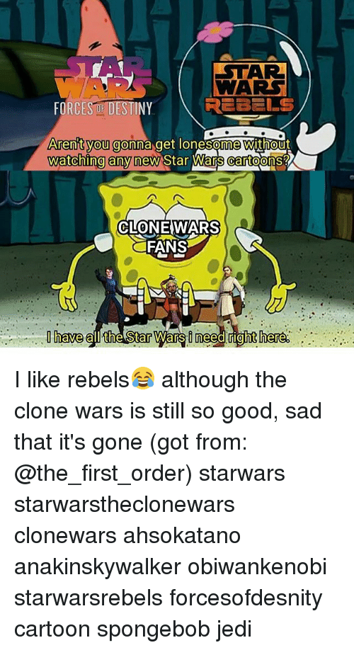 clone wars: STAR  WAR  REBELS  FORCESO DESTINY  Arenit vou gonna get lonesome without  watching any new Star Wars cartoo  's?  CLONEWARS  FANS  have all the Star Wars i need rightihere I like rebels😂 although the clone wars is still so good, sad that it's gone (got from: @the_first_order) starwars starwarstheclonewars clonewars ahsokatano anakinskywalker obiwankenobi starwarsrebels forcesofdesnity cartoon spongebob jedi