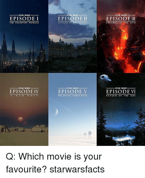 revengeance: ,STAR WARS  EPISODE I  THE PHANTOM MENACE  STAR WARS  EPISODE IV  AC N E W  H O P E  STAR WARS  EPISODE II  ATTACK OF THE CLONES  STAR WARS.  EPISODE V  THE EMPIRE STRIKES BACK  STAR WARS  EPISODE III  REVENGE OF  THE SITH  STAR WARS  EPISODE VI  RETURN OF THE JEDI Q: Which movie is your favourite? starwarsfacts
