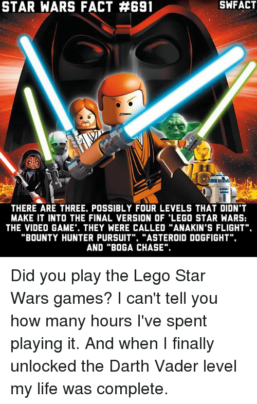 """bounty hunter: STAR WARS FACT #691  THERE ARE THREE POSSIBLY FOUR LEVELS THAT DIDN'T  MAKE IT INTO THE FINAL VERSION OF LEGO STAR WARS:  THE VIDEO GAME. THEY WERE CALLED """"ANAKIN'S FLIGHT"""".  BOUNTY HUNTER PURSUIT  """"ASTEROID DOGFIGHT  AND """"BOG A CHASE"""". Did you play the Lego Star Wars games? I can't tell you how many hours I've spent playing it. And when I finally unlocked the Darth Vader level my life was complete."""