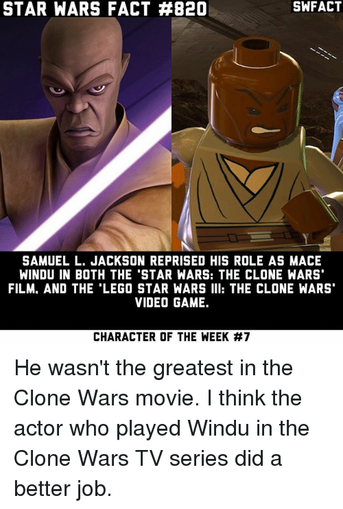 the clone wars: STAR WARS FACT #820  SAMUEL L. JACKSON REPRISED HIS ROLE AS MACE  WINDU IN BOTH THE 'STAR WARS: THE CLONE WARS'  FILM. AND THE LEGO STAR WARS III: THE CLONE WARS'  VIDEOGAME.  CHARACTER OF THE WEEK He wasn't the greatest in the Clone Wars movie. I think the actor who played Windu in the Clone Wars TV series did a better job.