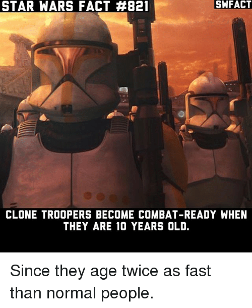 clone troopers: STAR WARS FACT #821  SWFACT  CLONE TROOPERS BECOME COMBAT-READY WHEN  THEY ARE 10 YEARS OLD. Since they age twice as fast than normal people.