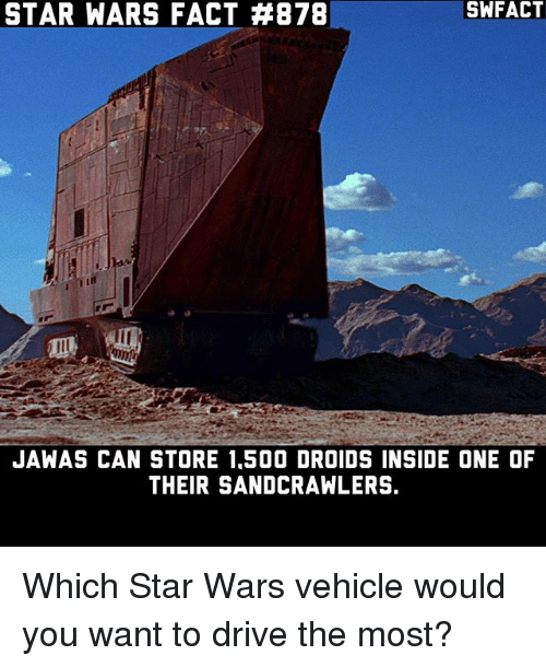 jawas: STAR WARS FACT #878  SWFACT  JAWAS CAN STORE 1,500 DROIDS INSIDE ONE OF  THEIR SANDCRAWLERS. Which Star Wars vehicle would you want to drive the most?