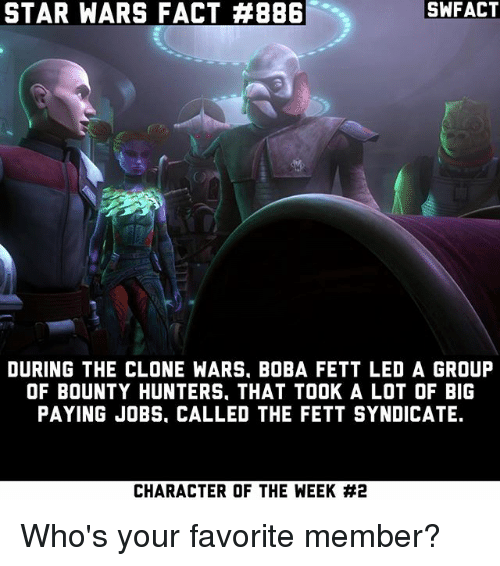 clone wars: STAR WARS FACT #8861  SWFACT  DURING THE CLONE WARS, BOBA FETT LED A GROUFP  OF BOUNTY HUNTERS, THAT TOOK A LOT OF BIG  PAYING JOBS, CALLED THE FETT SYNDICATE.  CHARACTER OF THE WEEK Who's your favorite member?