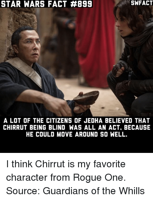 Favorite Character: STAR WARS FACT #899  SWFACT  A LOT OF THE CITIZENS OF JEDHA BELIEVED THAT  CHIRRUT BEING BLIND WAS ALL AN ACT, BECAUSE  HE COULD MOVE AROUND SO WELL. I think Chirrut is my favorite character from Rogue One. Source: Guardians of the Whills