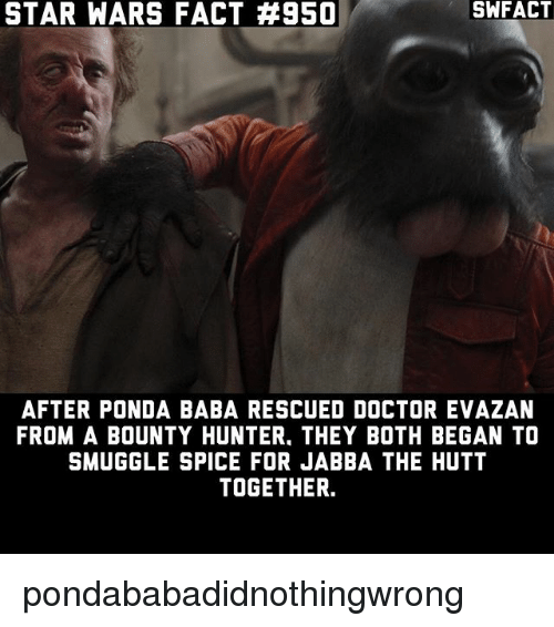 bounty hunter: STAR WARS FACT #950  SWFACT  AFTER PONDA BABA RESCUED DOCTOR EVAZAN  FROM A BOUNTY HUNTER, THEY BOTH BEGAN TO  SMUGGLE SPICE FOR JABBA THE HUTT  TOGETHER. pondababadidnothingwrong