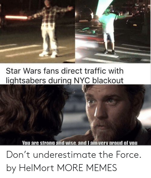 Dank, Memes, and Star Wars: Star Wars fans direct traffic with  lightsabers during NYC blackout  You are strong and wise. and l am very proud of vou Don't underestimate the Force. by HelMort MORE MEMES