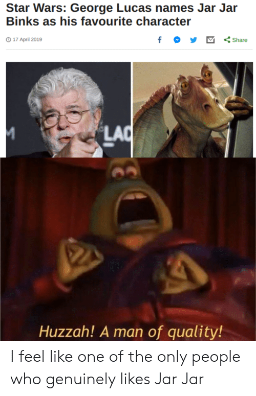 Jar Jar Binks, Star Wars, and Star: Star Wars: George Lucas names Jar Jar  Binks as his favourite Character  17 April 2019  y 凹くShare  LAC  Huzzah! A man of quality! I feel like one of the only people who genuinely likes Jar Jar