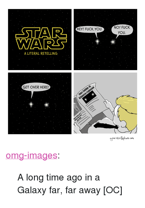 "Fuck You, Omg, and Star Wars: STAR  WARS  NO! FUCK  YOU  HEY! FUCK YOU  A LITERAL RETELLING  GET OVER HERE!  one into Raptwre com <p><a href=""https://omg-images.tumblr.com/post/166879424422/a-long-time-ago-in-a-galaxy-far-far-away-oc"" class=""tumblr_blog"">omg-images</a>:</p>  <blockquote><p>A long time ago in a Galaxy far, far away [OC]</p></blockquote>"