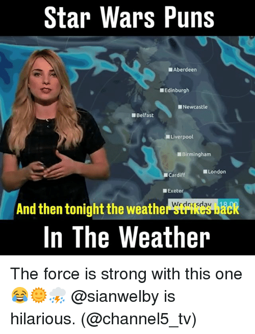Force Is Strong: Star Wars Puns  Aberdeen  Edinburgh  Newcastle  Belfast  Liverpool  Birmingham  London  Cardiff  Exeter  And then tonightthe weather Wrdnesdav 18  In The Weather The force is strong with this one 😂🌞⛈️ @sianwelby is hilarious. (@channel5_tv)
