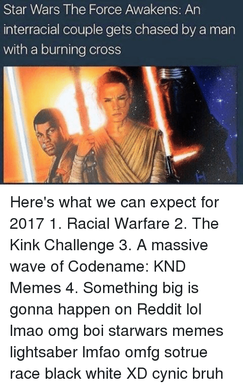 Lightsaber, Memes, and Star Wars: Star Wars The Force Awakens: An  interracial couple gets chased by a man  with a burning cross Here's what we can expect for 2017 1. Racial Warfare 2. The Kink Challenge 3. A massive wave of Codename: KND Memes 4. Something big is gonna happen on Reddit lol lmao omg boi starwars memes lightsaber lmfao omfg sotrue race black white XD cynic bruh