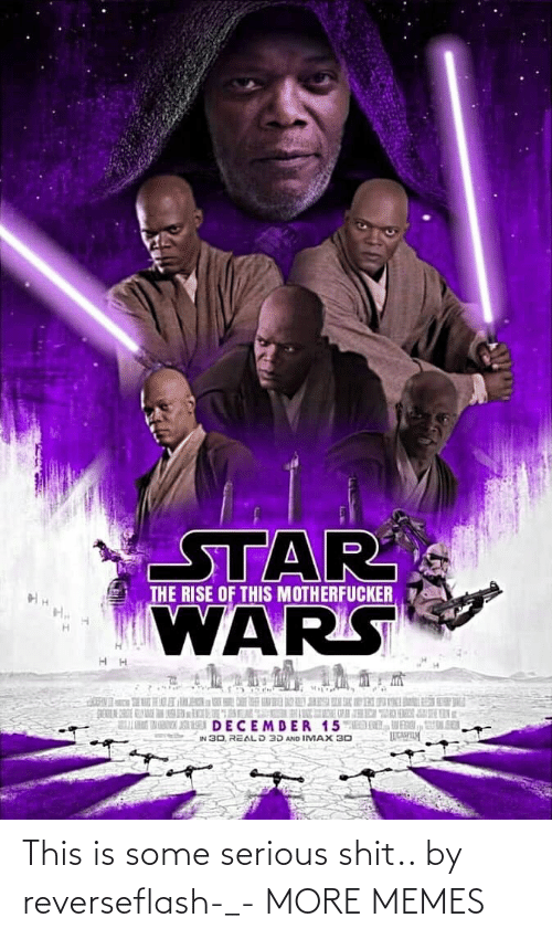 motherfucker: STAR  WARS  THE RISE OF THIS MOTHERFUCKER  K  DECEMDER 15MED DL, VENI, UL SER  IN 30, REALD 3D AND IMAX 30 This is some serious shit.. by reverseflash-_- MORE MEMES