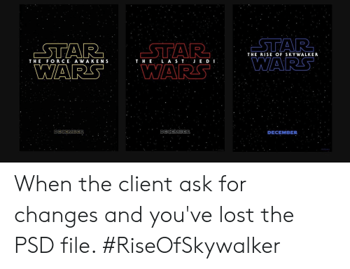 Funny, Star Wars, and Lost: STAR  WARS WARS  STAR STAR  THE RISE OF SKYWALKER  THE FORCE AWA KENS  WAR  T H E L A S TJ E D I  DECEMBER  DECEMBER  DECEMBER ‪When the client ask for changes and you've lost the PSD file. #RiseOfSkywalker ‬