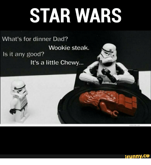 Wooki: STAR WARS  What's for dinner Dad?  Wookie steak.  Is it any good?  It's a little Chewy...  ifunny.CO
