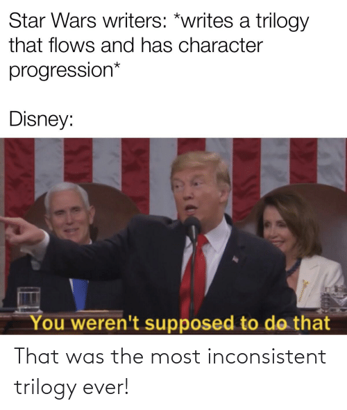 inconsistent: Star Wars writers: *writes a trilogy  that flows and has character  progression*  Disney:  You weren't supposed to do that That was the most inconsistent trilogy ever!