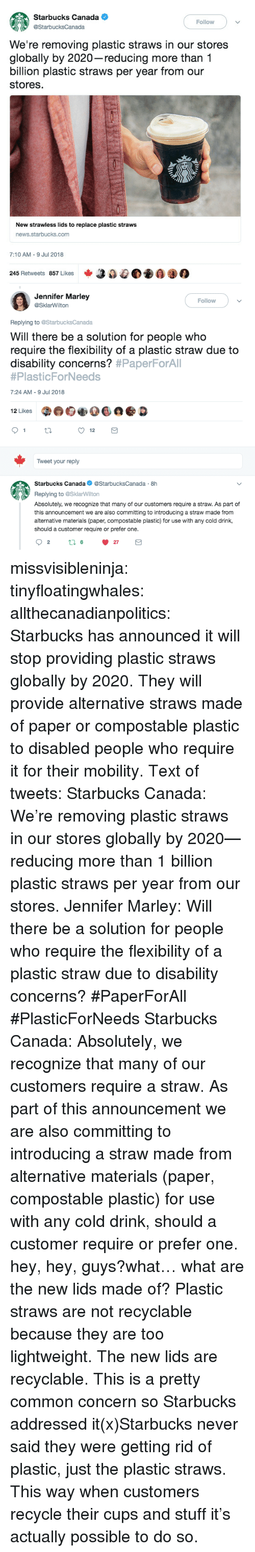 News, Starbucks, and Target: Starbucks Canada  @StarbucksCanada  Follow  We're removing plastic straws in our stores  globally by 2020-reducing more than 1  billion plastic straws per year from our  stores.  New strawless lids to replace plastic straws  news.starbucks.com  7:10 AM - 9 Jul 2018  * 3  QO  0 00  245 Retweets 857 Likes   Jennifer Marley  @SklarWilton  Follow  Replying to @StarbucksCanada  Will there be a solution for people who  require the flexibility of a plastic straw due to  disability concerns? #PaperForAll  #PlasticForNeeds  7:24 AM-9 Jul 2018  12 Likes  91 th  Tweet your reply  Starbucks Canada @StarbucksCanada 8h  Replying to @SklarWilton  Absolutely, we recognize that many of our customers require a straw. As part of  this announcement we are also committing to introducing a straw made from  alternative materials (paper, compostable plastic) for use with any cold drink  should a customer require or prefer one. missvisibleninja:  tinyfloatingwhales:  allthecanadianpolitics:  Starbucks has announced it will stop providing plastic straws globally by 2020. They will provide alternative straws made of paper or compostable plastic to disabled people who require it for their mobility. Text of tweets:  Starbucks Canada: We're removing plastic straws in our stores globally by 2020—reducing more than 1 billion plastic straws per year from our stores. Jennifer Marley: Will there be a solution for people who require the flexibility of a plastic straw due to disability concerns? #PaperForAll #PlasticForNeeds Starbucks Canada: Absolutely, we recognize that many of our customers require a straw. As part of this announcement we are also committing to introducing a straw made from alternative materials (paper, compostable plastic) for use with any cold drink, should a customer require or prefer one.   hey, hey, guys?what… what are the new lids made of?  Plastic straws are not recyclable because they are too lightweight. The new lids are recyclable. This is a pr