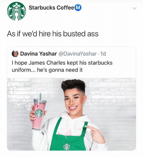 Ass, Starbucks, and Coffee: Starbucks Coffee M  As if we'd hire his busted ass  Davina Yashar @DavinaYashar 1d  I hope James Charles kept his starbucks  uniform... he's gonna need it