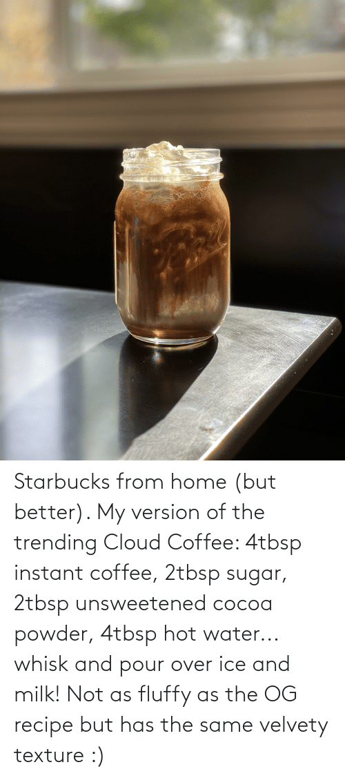 Sugar: Starbucks from home (but better). My version of the trending Cloud Coffee: 4tbsp instant coffee, 2tbsp sugar, 2tbsp unsweetened cocoa powder, 4tbsp hot water... whisk and pour over ice and milk! Not as fluffy as the OG recipe but has the same velvety texture :)