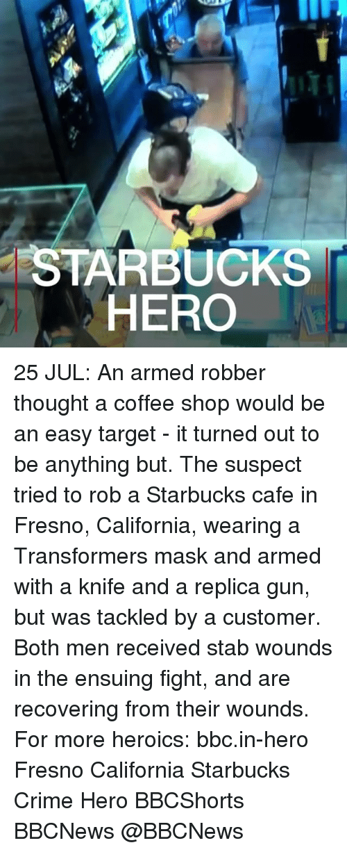 Criming: STARBUCKS  HERO 25 JUL: An armed robber thought a coffee shop would be an easy target - it turned out to be anything but. The suspect tried to rob a Starbucks cafe in Fresno, California, wearing a Transformers mask and armed with a knife and a replica gun, but was tackled by a customer. Both men received stab wounds in the ensuing fight, and are recovering from their wounds. For more heroics: bbc.in-hero Fresno California Starbucks Crime Hero BBCShorts BBCNews @BBCNews