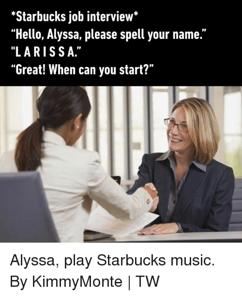 "Dank, Hello, and Job Interview: ""Starbucks job interview*  ""Hello, Alyssa, please spell your name.""  ""LARISSA.""  ""Great! When can you start?"" Alyssa, play Starbucks music.  By KimmyMonte 