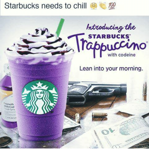 Anaconda, Chill, and Lean: Starbucks needs to chill  100  ntuoducing the  STARBUCKS  uccino  with codeine  Lean into your morning.  adam or  Wah Codi