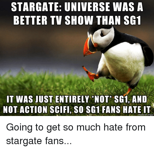 Sg1, Stargate, and Universe: STARGATE: UNIVERSE WAS A  BETTER TV SHOW THAN SG1  IT WAS JUST ENTIRELY NOT SG1, AND  NOT ACTION SCIFI, SO SG1 FANS HATE IT