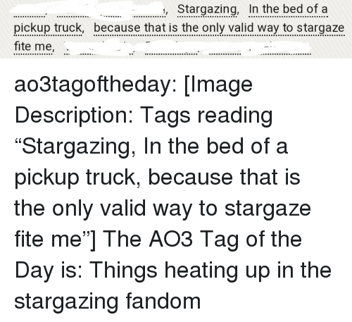 """Target, Tumblr, and Blog: Stargazing, In the bed of a  pickup truck, because that is the only valid way to stargaze  fite me, ao3tagoftheday:  [Image Description: Tags reading """"Stargazing, In the bed of a pickup truck, because that is the only valid way to stargaze fite me""""]  The AO3 Tag of the Day is: Things heating up in the stargazing fandom"""