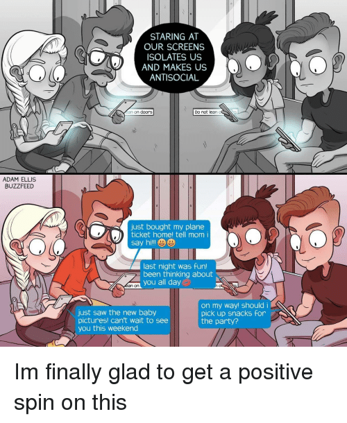 Lean, Party, and Saw: STARING AT  OUR SCREENS  ISOLATES US  AND MAKES US  ANTISOCIAL  an on doors  Do not lean o  ADAM ELLIS  BUZZFEED  0  just bought my plane  ticket home! tell mom i  say hi!le  last night was fun!  been thinking about  san on you all day  just saw the new baby  pictures! can't wait to see  you this weekend  on my way! shouldi  pick up snacks for  the party? Im finally glad to get a positive spin on this