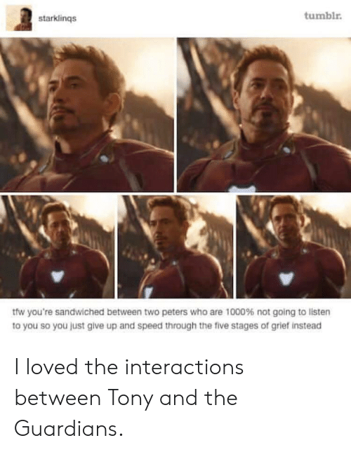 Just Give Up: starklinqs  tumblr  tfw you're sandwiched between two peters who are 1000% not going to listen  to you so you just give up and speed through the five stages of grief instead I loved the interactions between Tony and the Guardians.