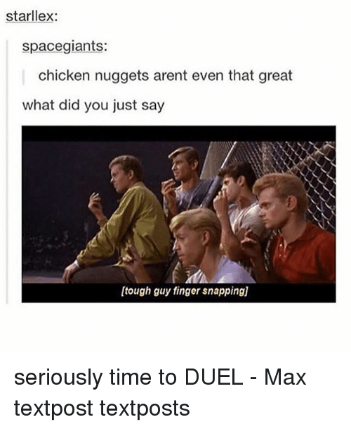 Fingered: starllex:  spacegiants:  chicken nuggets arent even that great  what did you just say  [tough guy finger snapping)] seriously time to DUEL - Max textpost textposts