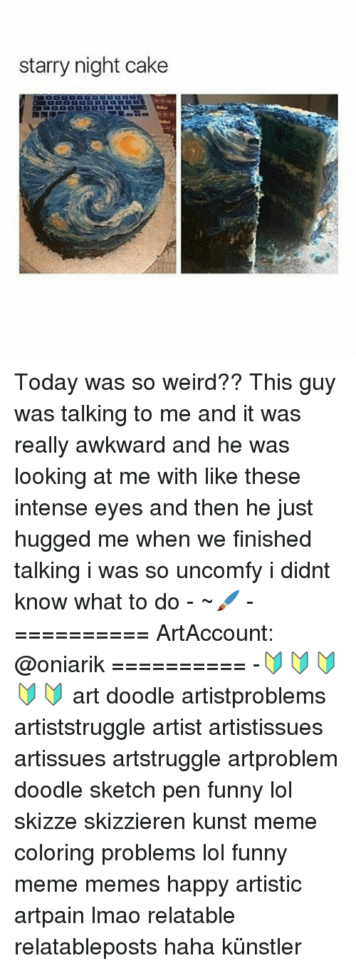 Funnies Memes: starry night cake Today was so weird?? This guy was talking to me and it was really awkward and he was looking at me with like these intense eyes and then he just hugged me when we finished talking i was so uncomfy i didnt know what to do - ~🖌 - ========== ArtAccount: @oniarik ========== -🔰🔰🔰🔰🔰 art doodle artistproblems artiststruggle artist artistissues artissues artstruggle artproblem doodle sketch pen funny lol skizze skizzieren kunst meme coloring problems lol funny meme memes happy artistic artpain lmao relatable relatableposts haha künstler