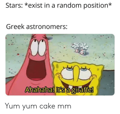 Cake, Stars, and Greek: Stars: *exist in a random position  Greek astronomers:  Ahahaha! It's agiraffe! Yum yum cake mm