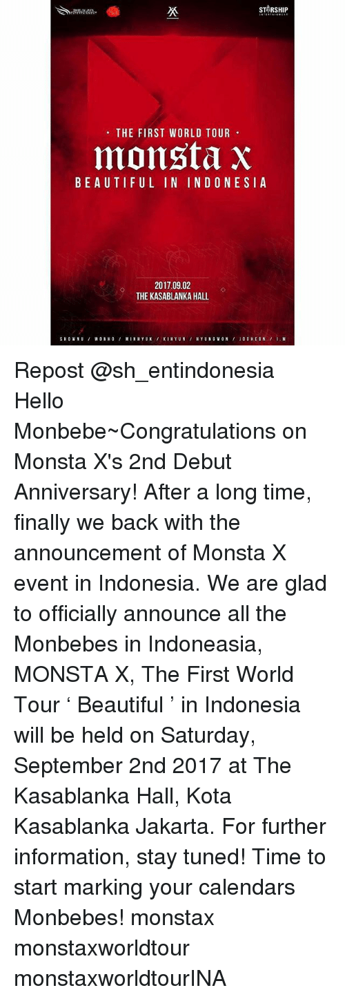 Beautiful, Hello, and Memes: STARSHIP  THE FIRST WORLD TOUR  monsta X  BEAUTIFUL IN INDONESIA  2017.09.02  THE KASABLANKA HALL.  SHOWN U WON HO  MINH YUK  KI HYUN  HYUNG WON Repost @sh_entindonesia ・・・ Hello Monbebe~Congratulations on Monsta X's 2nd Debut Anniversary! After a long time, finally we back with the announcement of Monsta X event in Indonesia. We are glad to officially announce all the Monbebes in Indoneasia, MONSTA X, The First World Tour ' Beautiful ' in Indonesia will be held on Saturday, September 2nd 2017 at The Kasablanka Hall, Kota Kasablanka Jakarta. For further information, stay tuned! Time to start marking your calendars Monbebes! monstax monstaxworldtour monstaxworldtourINA