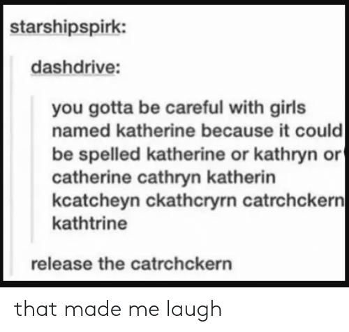 Made Me Laugh: starshipspirk:  dashdrive:  you gotta be careful with girls  named katherine because it could  be spelled katherine or kathryn or  catherine cathryn katherin  kcatcheyn ckathcryrn catrchckern|  kathtrine  release the catrchckern that made me laugh