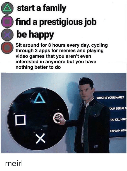 Cycling: start a family  find a prestigious job  be happy  Sit around for 8 hours every day, cycling  through 3 apps for memes and playing  video games that you aren't even  interested in anymore but you have  nothing better to do  WHAT IS YOUR NAME?  OUR SERIALN  OU KILL HIM  EXPLAIN WHA meirl