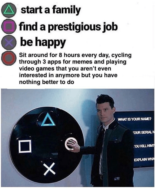 Cycling: start a family  find a prestigious job  be happy  Sit around for 8 hours every day, cycling  through 3 apps for memes and playing  video games that you aren't even  interested in anymore but you have  nothing better to do  WHAT IS YOUR NAME?  OUR SERIALN  OU KILL HIM  EXPLAIN WHA