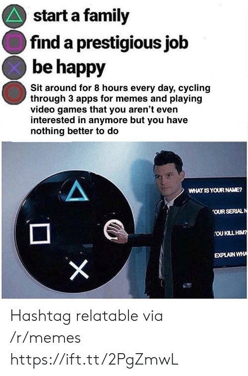 Cycling: start a family  find a prestigious job  be happy  Sit around for 8 hours every day, cycling  through 3 apps for memes and playing  video games that you aren't even  interested in anymore but you have  nothing better to do  WHAT IS YOUR NAME?  OUR SERIALN  OU KILL HIM  EXPLAIN WHA Hashtag relatable via /r/memes https://ift.tt/2PgZmwL