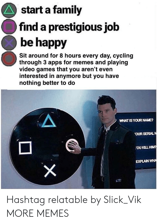 Cycling: start a family  find a prestigious job  be happy  Sit around for 8 hours every day, cycling  through 3 apps for memes and playing  video games that you aren't even  interested in anymore but you have  nothing better to do  WHAT IS YOUR NAME?  OUR SERIALN  OU KILL HIM  EXPLAIN WHA Hashtag relatable by Slick_Vik MORE MEMES