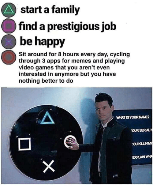 Cycling: start a family  find a prestigious jolb  be happy  Sit around for 8 hours every day, cycling  through 3 apps for memes and playing  video games that you aren't even  interested in anymore but you have  nothing better to deo  WHAT IS YOUR NAME?  OUR SERIALN  EXPLAIN WHA