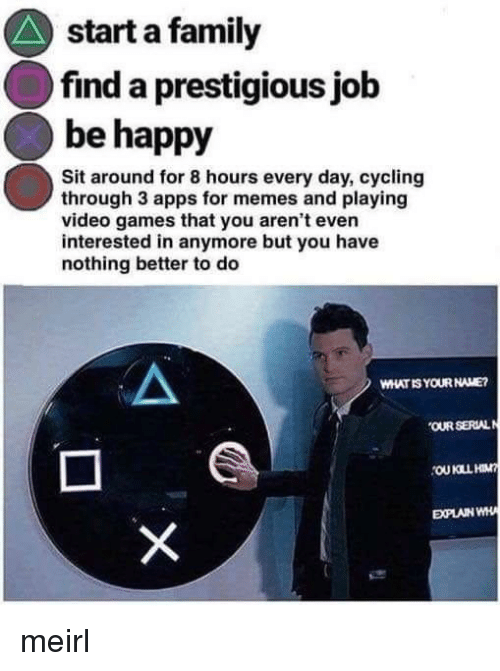 Cycling: start a family  find a prestigious jolb  be happy  Sit around for 8 hours every day, cycling  through 3 apps for memes and playing  video games that you aren't even  interested in anymore but you have  nothing better to do  WHAT IS YOUR NAME  OUR SERLAL  EXPLAIN WH meirl