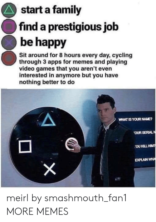 Cycling: start a family  find a prestigious jolb  be happy  Sit around for 8 hours every day, cycling  through 3 apps for memes and playing  video games that you aren't even  interested in anymore but you have  nothing better to do  WHAT IS YOUR NAME  OUR SERLAL  EXPLAIN WH meirl by smashmouth_fan1 MORE MEMES