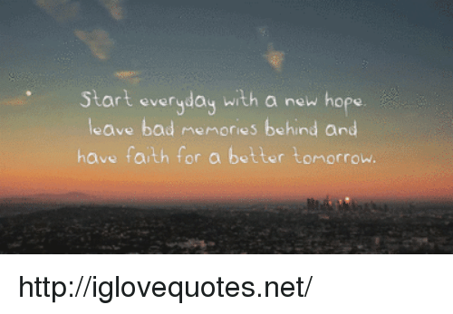 have faith: Start everyday with a new hope  leave bad memories behind and  have faith f  or a better tomorrow. http://iglovequotes.net/