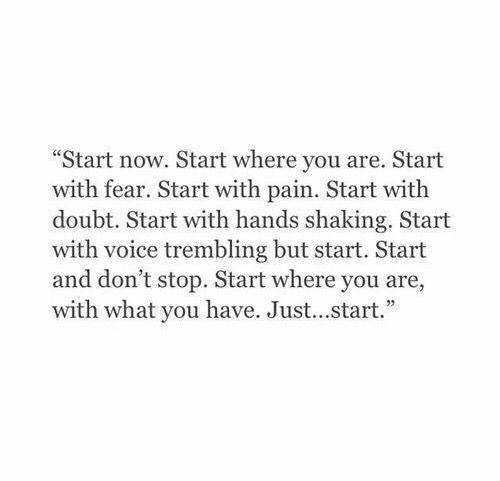 "Voice, Doubt, and Fear: ""Start now. Start where you are. Start  with fear. Start with pain. Start with  doubt. Start with hands shaking. Start  with voice trembling but start. Start  and don't stop. Start where you are,  with what you have. Just...start."""