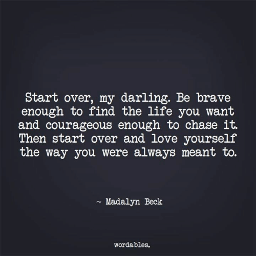 Chasee: Start over, my darling. Be brave  enough to find the life you want  and courageous enough to chase it.  Then start over and love yourself  the way you were always meant to.  Madalyn Beck  wordables.