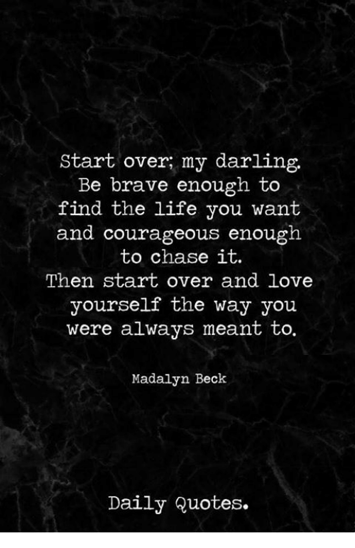 Life, Love, and Beck: Start over my darling.  Be brave enough to  find the life you want  and courageous enough  to chase it.  Then start over and love  yourself the way you  were always meant to.  Madalyn Beck  Daily Quotes.