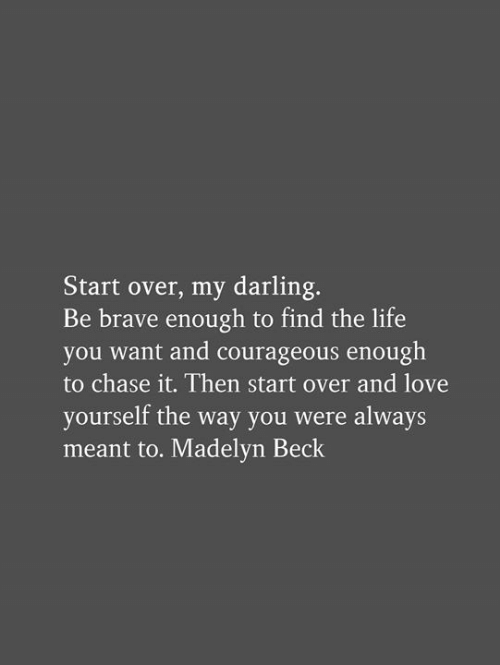 Life, Love, and Memes: Start over, my darling.  Be brave enough to find the life  you want and courageous enough  to chase it. Then start over and love  yourself the way you were always  meant to. Madelyn Beck