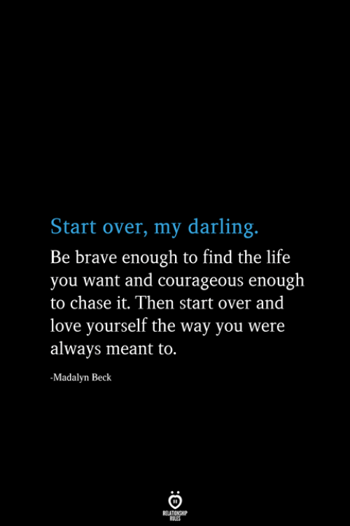 Life, Love, and Beck: Start over, my darling.  Be brave enough to find the life  you want and courageous enough  to chase it. Then start over and  love yourself the way you were  always meant to.  -Madalyn Beck  RELATIONSHIP  ES